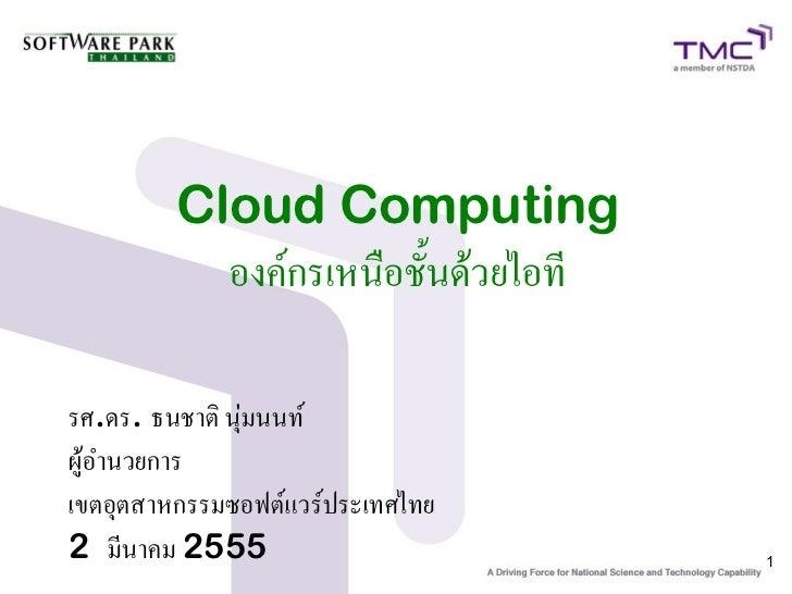Cloud Computing           องค์กรเหนือชั้นด้วยไอทีรศ.ดร. ธนชาติ นุ่มนนท์ผู้อำนวยการเขตอุตสาหกรรมซอฟต์แวร์ประเทศไทย2 มีนาคม ...