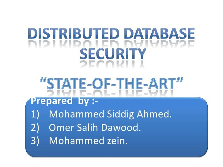 "DISTRIBUTED DATABASE<br /> SECURITY<br />""State-of-the-art""<br />Prepared  by :-<br />Mohammed Siddig Ahmed.<br />Omer Sal..."