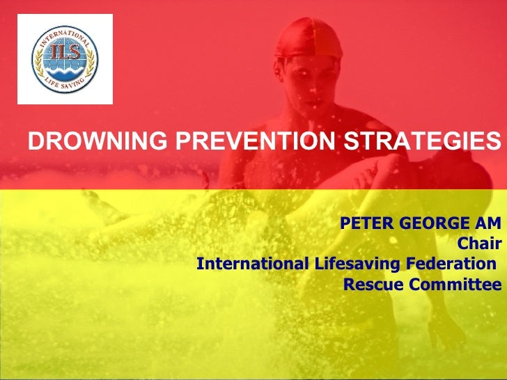 DROWNING PREVENTION STRATEGIES PETER GEORGE AM Chair International Lifesaving Federation  Rescue Committee