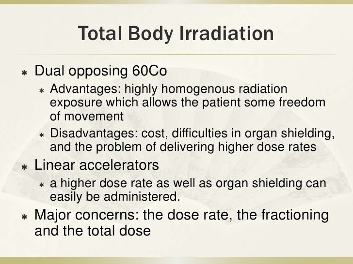 Total Body Irradiation   Dual opposing 60Co       Advantages: highly homogenous radiation        exposure which allows t...