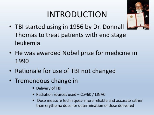 INTRODUCTION • TBI started using in 1956 by Dr. Donnall Thomas to treat patients with end stage leukemia • He was awarded ...