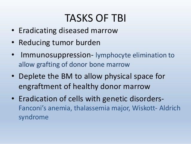 TASKS OF TBI • Eradicating diseased marrow • Reducing tumor burden • Immunosuppression- lymphocyte elimination to allow gr...