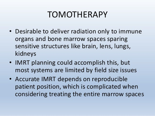 TOMOTHERAPY • Tomotherapy - linear accelerator mounted in head of a spiral CT unit • IMRT delivered as beams spiral down a...