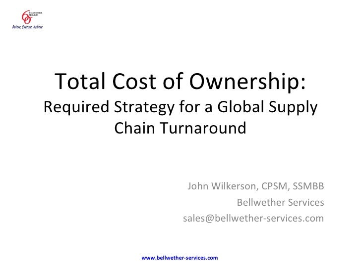 Total Cost of Ownership: Required Strategy for a Global Supply Chain Turnaround John Wilkerson, CPSM, SSMBB Bellwether Ser...