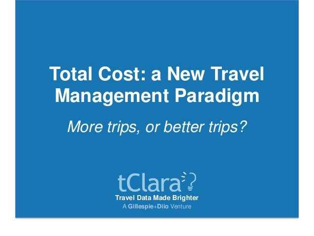 Travel Data Made Brighter A Gillespie+Diio Venture Total Cost: a New Travel Management Paradigm More trips, or better trip...