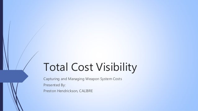 Total Cost Visibility Capturing and Managing Weapon System Costs Presented By: Preston Hendrickson, CALIBRE