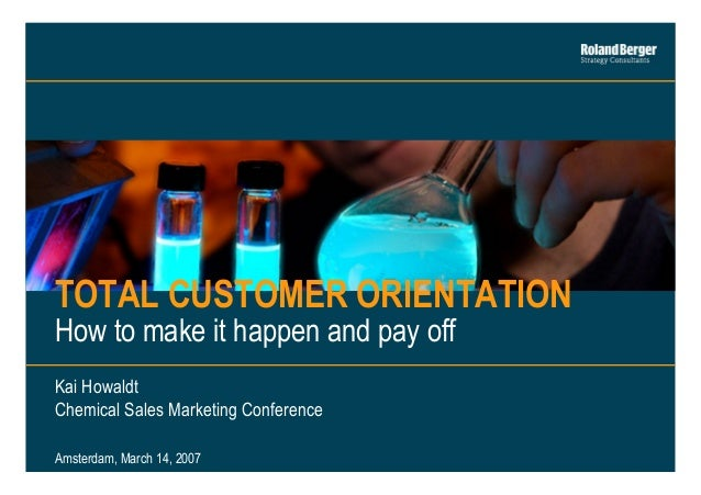TOTAL CUSTOMER ORIENTATION How to make it happen and pay off Kai Howaldt Chemical Sales Marketing Conference Amsterdam, Ma...
