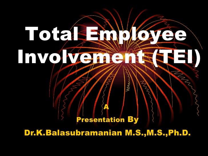 A  Presentation  By Dr.K.Balasubramanian M.S.,M.S.,Ph.D. Total Employee  Involvement (TEI)