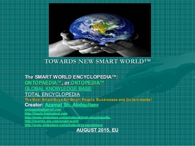 TOWARDS NEW SMART WORLD™TOWARDS NEW SMART WORLD™ The SMART WORLD ENCYCLOPEDIA™:The SMART WORLD ENCYCLOPEDIA™: ONTOPAEDIA™O...