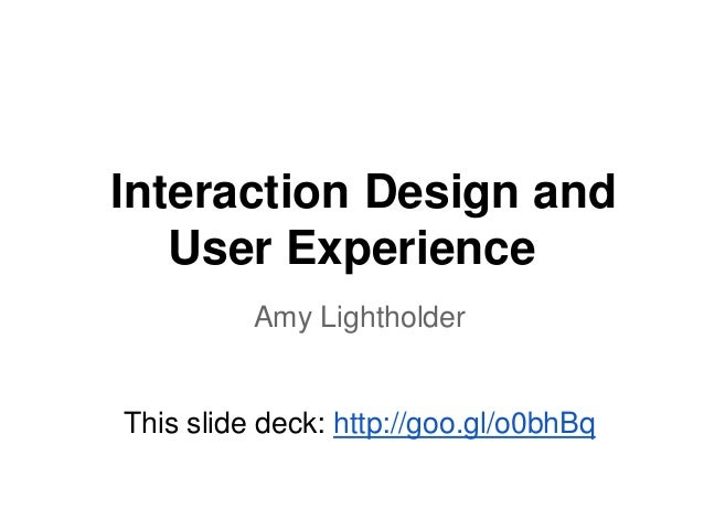 Interaction Design and User Experience Amy Lightholder  This slide deck: http://goo.gl/o0bhBq