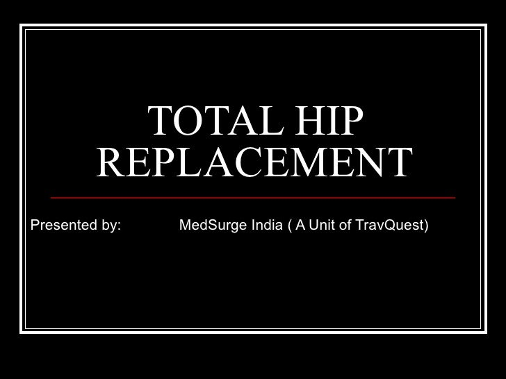 TOTAL HIP REPLACEMENT Presented by:  MedSurge India ( A Unit of TravQuest)