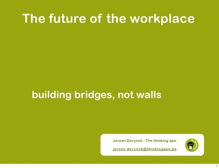 The future of the workplace      building bridges, not walls                     Jeroen Derynck - The thinking ape        ...