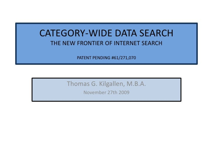 CATEGORY-WIDE DATA SEARCH THE NEW FRONTIER OF INTERNET SEARCH PATENT PENDING #61/271,070<br />Thomas G. Kilgallen, M.B.A. ...