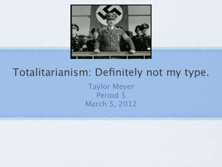 Totalitarianism: Definitely not my type.              Taylor Meyer                Period 5              March 5, 2012