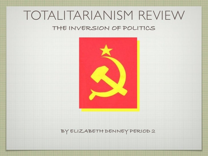 TOTALITARIANISM REVIEW   THE INVERSION OF POLITICS     BY ELIZABETH DENNEY PERIOD 2