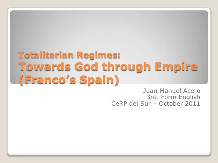 TotalitarianRegimes:TowardsGodthroughEmpire     (Franco'sSpain)<br />Juan Manuel Acero<br />3rd. FormEnglish<br />CeRP del...