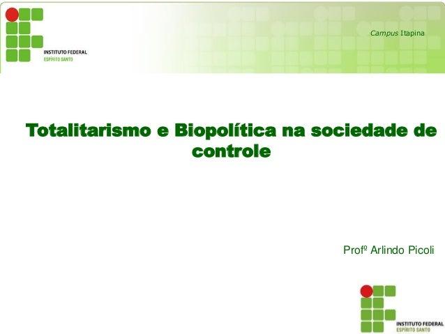 Totalitarismo e Biopolítica na sociedade de controle Profº Arlindo Picoli Campus Itapina
