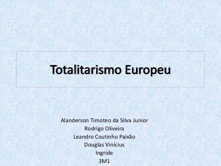 Totalitarismo Europeu<br />AlandersonTimoteo da Silva Junior<br />Rodrigo Oliveira<br />Leandro Coutinho Paixão<br />Dougl...