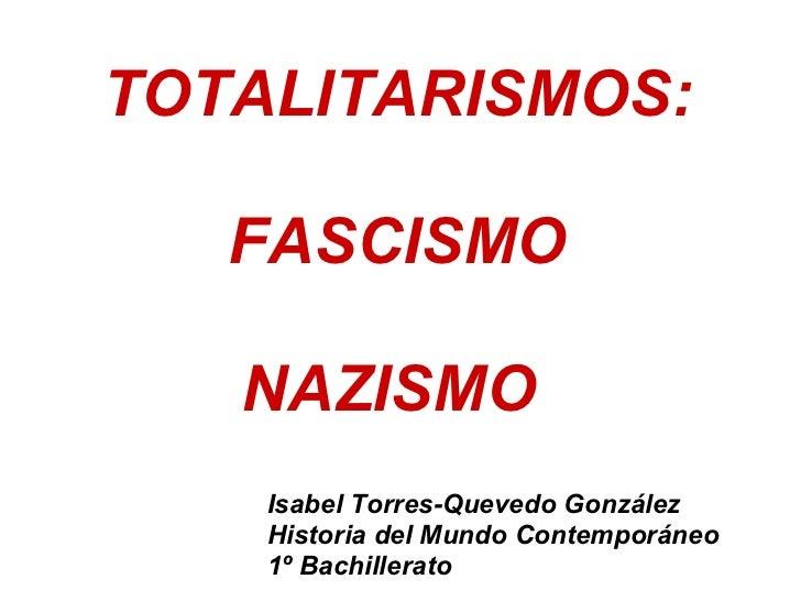 TOTALITARISMOS:     FASCISMO     NAZISMO     Isabel Torres-Quevedo González     Historia del Mundo Contemporáneo     1º Ba...