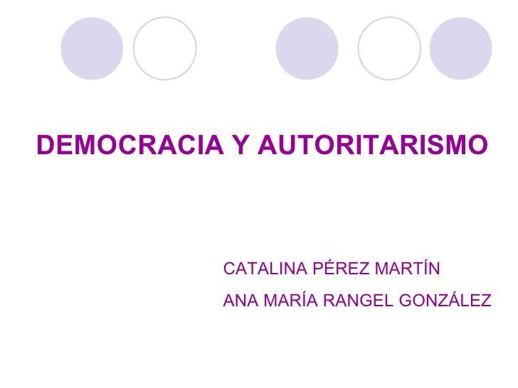 DEMOCRACIA Y AUTORITARISMO CATALINA PÉREZ MARTÍN ANA MARÍA RANGEL GONZÁLEZ