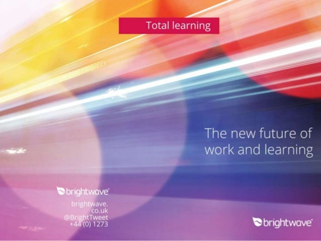 ",. a"" /   Total learning     The new future of ~. :». -'. - work and learning  '*3 brightwove'  brightwave.  co. uk  @§"" ?..."