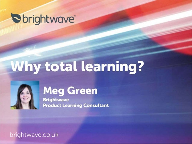Why total learning? brightwave.co.uk Meg Green Brightwave Product Learning Consultant