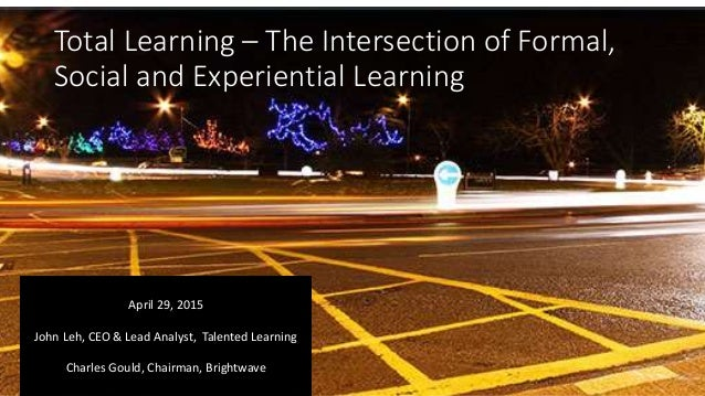 Total Learning – The Intersection of Formal, Social and Experiential Learning April 29, 2015 John Leh, CEO & Lead Analyst,...