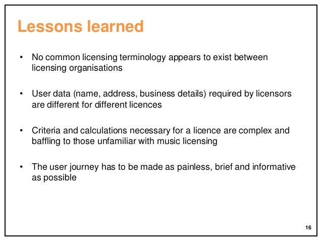 Lessons learned • No common licensing terminology appears to exist between licensing organisations • User data (name, addr...