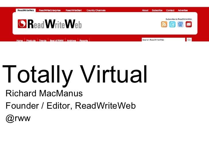 Totally Virtual Richard MacManus Founder / Editor, ReadWriteWeb @rww
