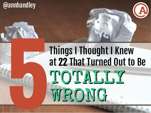 5 Things I Thought I Knew at 22 That Turned Out to Be @annhandley TOTALLYTOTALLY WRONGWRONG