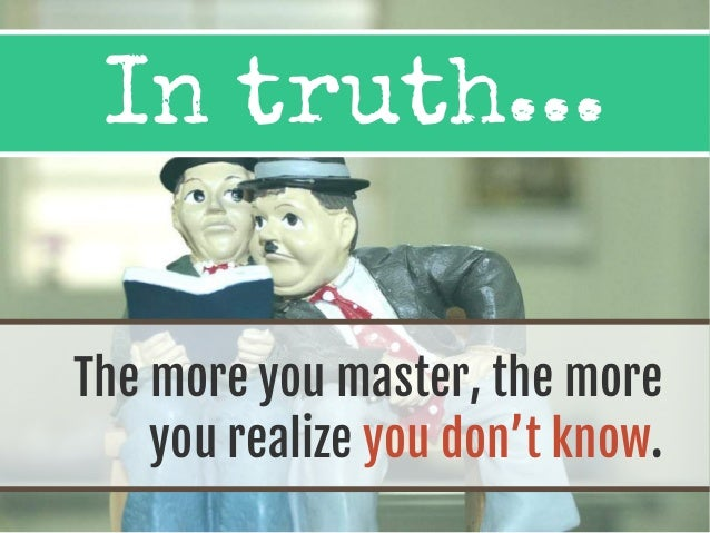 In truth... The more you master, the more you realize you don't know.