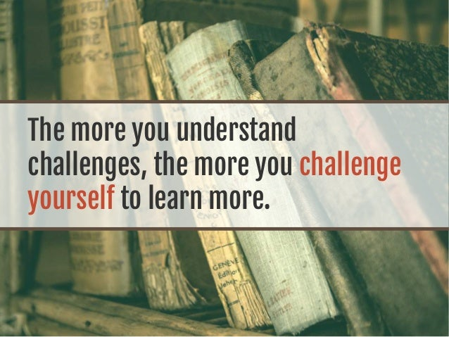 The more you understand challenges, the more you challenge yourself to learn more.
