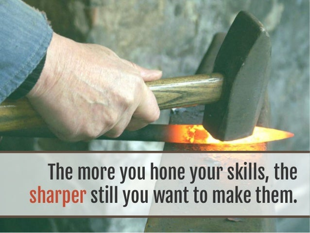 The more you hone your skills, the sharper still you want to make them.