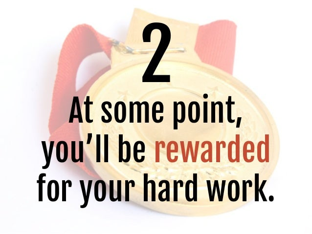 2 At some point, you'll be rewarded for your hard work.