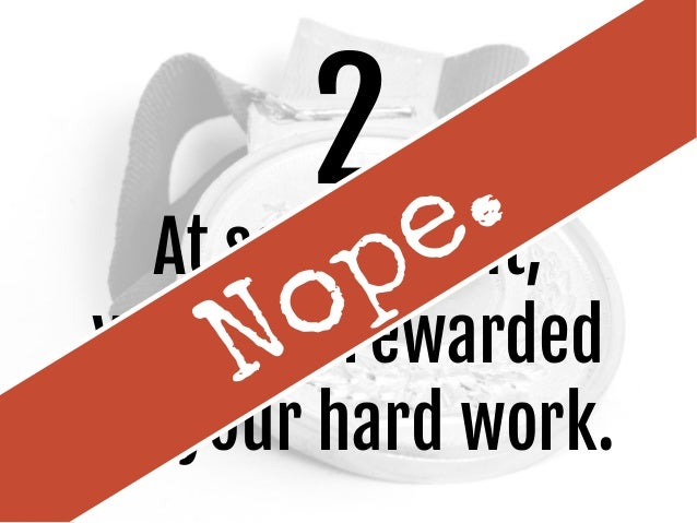 2 At some point, you'll be rewarded for your hard work. Nope.