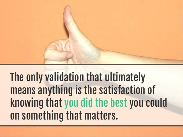 The only validation that ultimately means anything is the satisfaction of knowing that you did the best you could on somet...