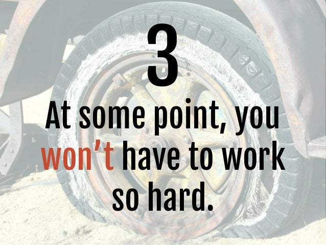 3 At some point, you won't have to work so hard.