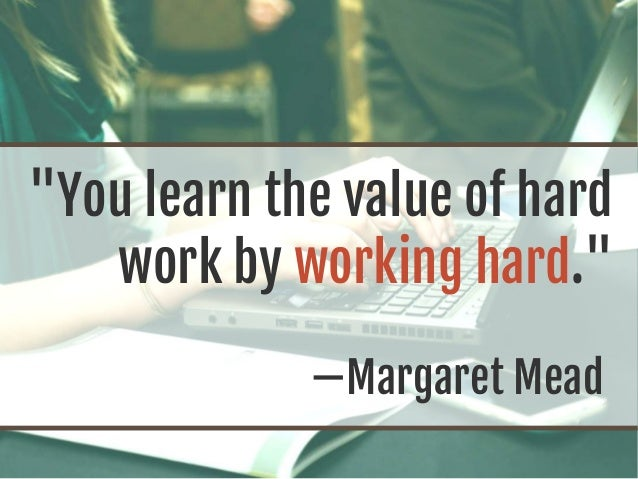 """You learn the value of hard work by working hard."" —Margaret Mead"