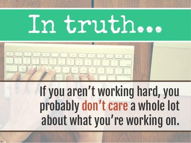 If you aren't working hard, you probably don't care a whole lot about what you're working on. In truth...