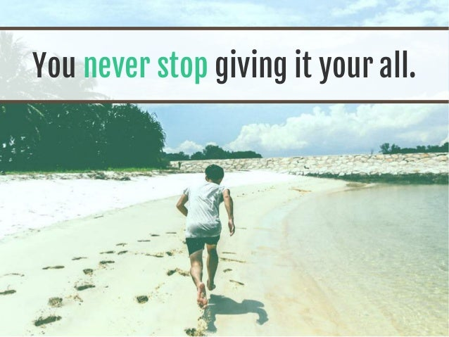You never stop giving it your all.