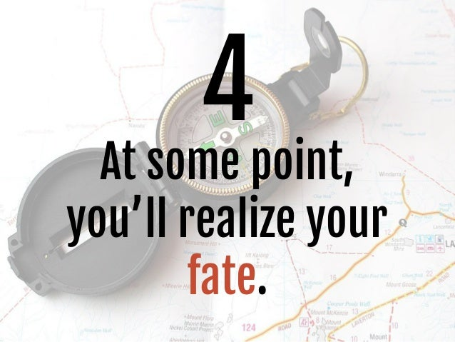 4 At some point, you'll realize your fate.
