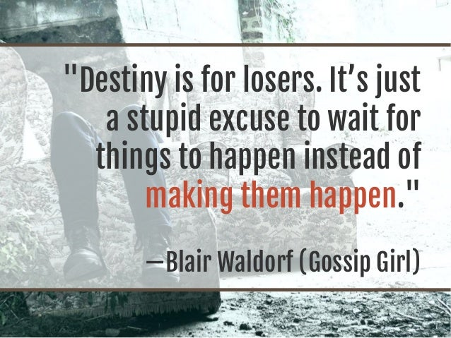 """Destiny is for losers. It's just a stupid excuse to wait for things to happen instead of making them happen."" —Blair Wald..."