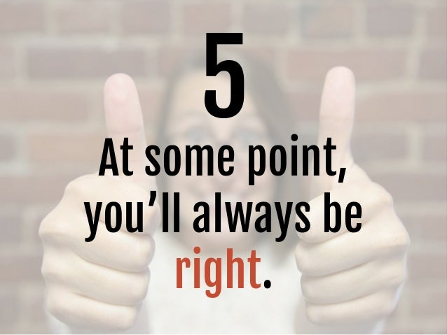 5 At some point, you'll always be right.