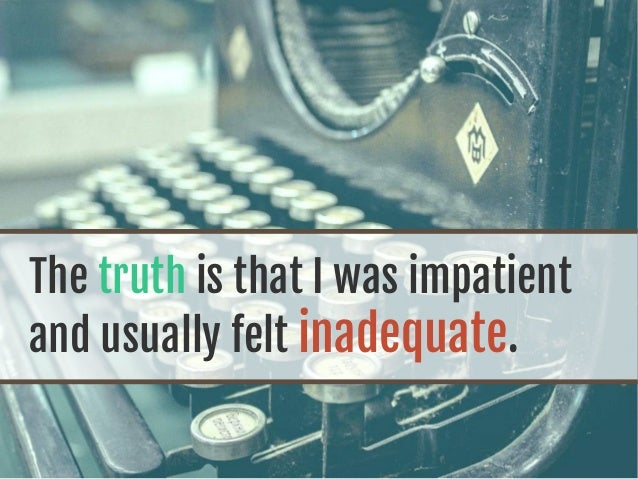 The truth is that I was impatient and usually felt inadequate.