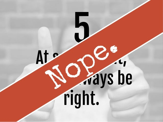 5 At some point, you'll always be right. Nope.
