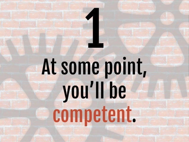 1 At some point, you'll be competent.