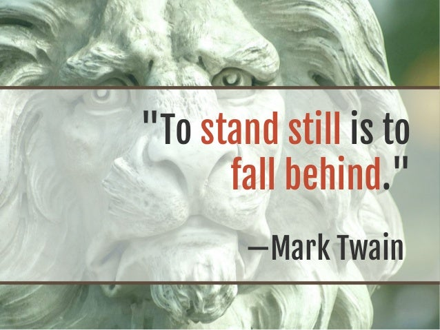 """To stand still is to fall behind."" —Mark Twain"