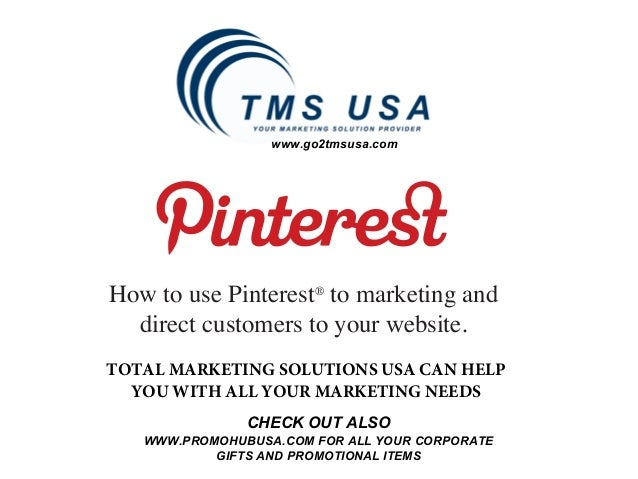 www.go2tmsusa.comHow to use Pinterest® to marketing and  direct customers to your website.TOTAL MARKETING SOLUTIONS USA CA...