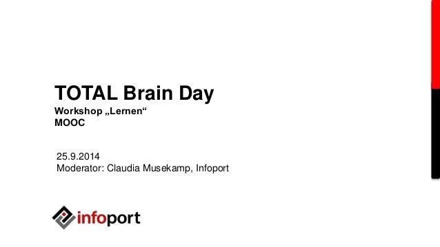 "TOTAL Brain Day  Workshop ""Lernen""  MOOC  25.9.2014  Moderator: Claudia Musekamp, Infoport"