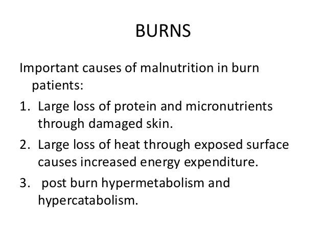 BURNS Important causes of malnutrition in burn patients: 1. Large loss of protein and micronutrients through damaged skin....